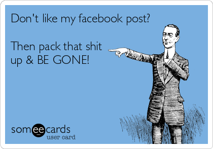 Don't like my facebook post?   Then pack that shit up & BE GONE!