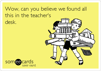 Wow, can you believe we found all this in the teacher's desk.