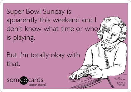 Super Bowl Sunday is apparently this weekend and I don't know what time or who is playing.  But I'm totally okay with that.