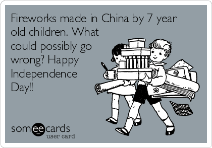 Fireworks made in China by 7 year old children. What could possibly go wrong? Happy Independence Day!!