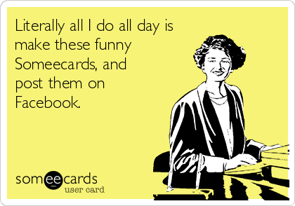 Literally all I do all day is  make these funny Someecards, and  post them on  Facebook.
