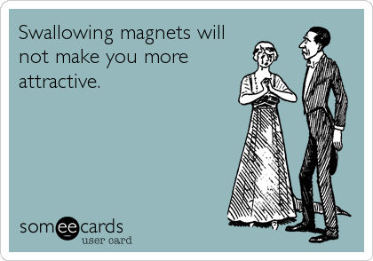Swallowing magnets will not make you more attractive.