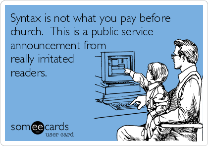 Syntax is not what you pay before church.  This is a public service  announcement from really irritated readers.