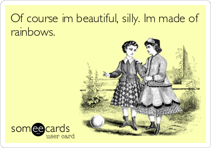 Of course im beautiful, silly. Im made of rainbows.