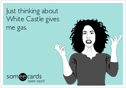 Just thinking about White Castle gives me gas.