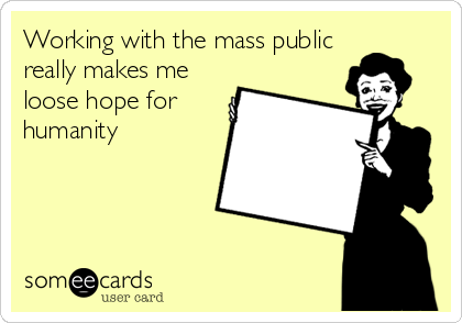 Working with the mass public really makes me loose hope for humanity