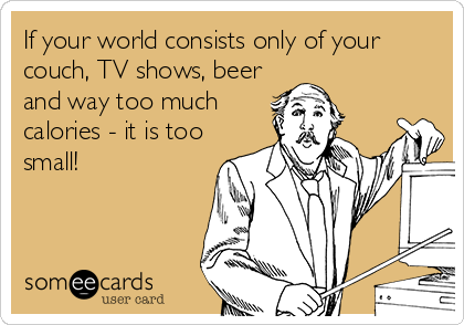 If your world consists only of your couch, TV shows, beer and way too much calories - it is too small!