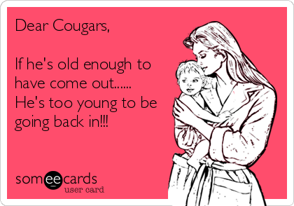 Dear Cougars,  If he's old enough to have come out...... He's too young to be going back in!!!