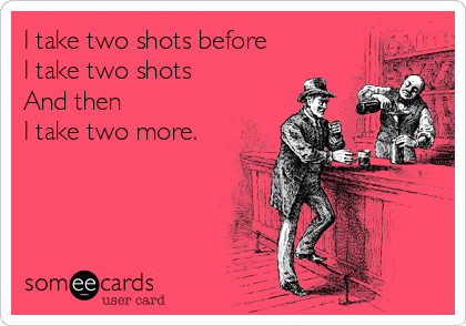 I take two shots before I take two shots And then I take two more.