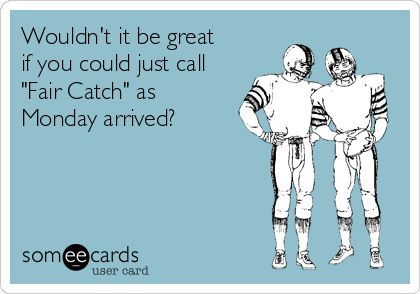 "Wouldn't it be great  if you could just call ""Fair Catch"" as Monday arrived?"
