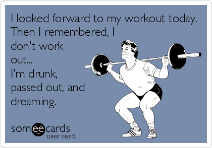 I looked forward to my workout today. Then I remembered, I don't work out... I'm drunk,  passed out, and dreaming.