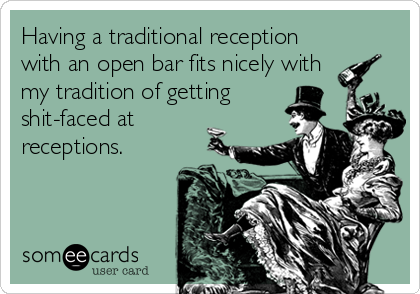 Having a traditional reception with an open bar fits nicely with my tradition of getting shit-faced at receptions.