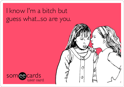 I know I'm a bitch but  guess what...so are you.