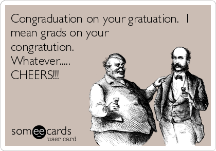 Congraduation on your gratuation.  I mean grads on your congratution. Whatever..... CHEERS!!!