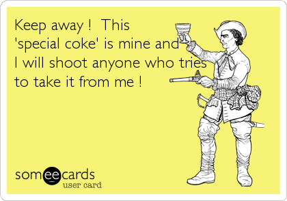 Keep away !  This 'special coke' is mine and I will shoot anyone who tries to take it from me !
