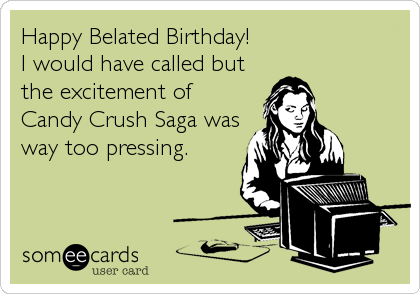 Happy Belated Birthday!  I would have called but the excitement of Candy Crush Saga was way too pressing.