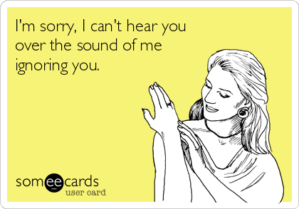 I'm sorry, I can't hear you over the sound of me ignoring you.