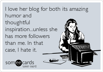 I love her blog for both its amazing humor and thoughtful inspiration...unless she has more followers than me. In that case, I hate it.