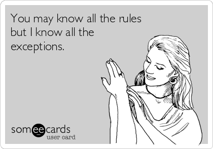 You may know all the rules but I know all the exceptions.
