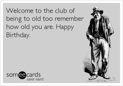 Welcome to the club of being to old too remember how old you are. Happy Birthday.