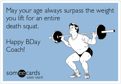 May your age always surpass the weight you lift for an entire death squat.  Happy BDay Coach!