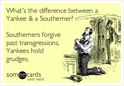 What's the difference between aYankee & a Southerner?Southerners forgivepast transgressions,Yankees holdgrudges.