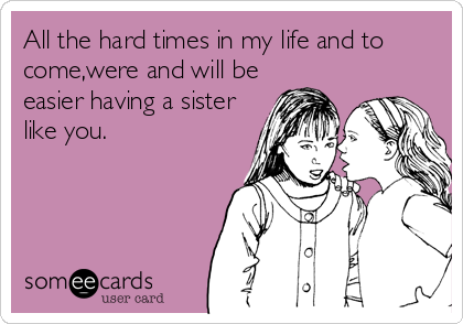 All the hard times in my life and to come,were and will be easier having a sister like you.