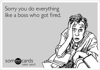 Sorry you do everything like a boss who got fired.