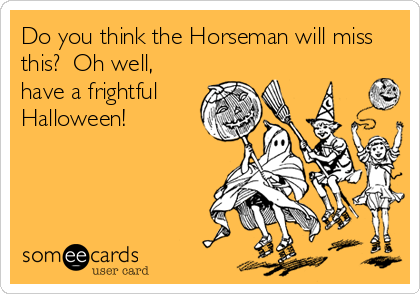 Do you think the Horseman will miss this?  Oh well, have a frightful Halloween!