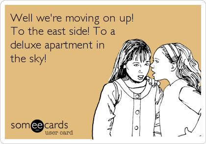Well we're moving on up! To the east side! To a deluxe apartment in the sky!