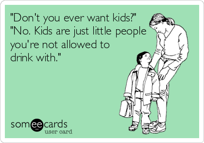"""Don't you ever want kids?"" ""No. Kids are just little people you're not allowed to drink with."""
