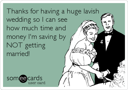 Thanks for having a huge lavish wedding so I can see how much time and money I'm saving by NOT getting married!