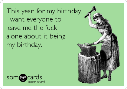 This year, for my birthday, I want everyone to leave me the fuck  alone about it being my birthday.