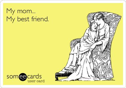 My mom... My best friend. | Thinking Of You Ecard