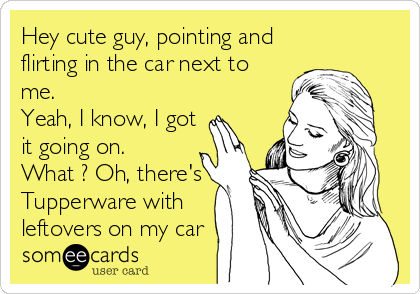 Hey cute guy, pointing and flirting in the car next to me. Yeah, I know, I got it going on. What ? Oh, there's Tupperware with leftovers on my car