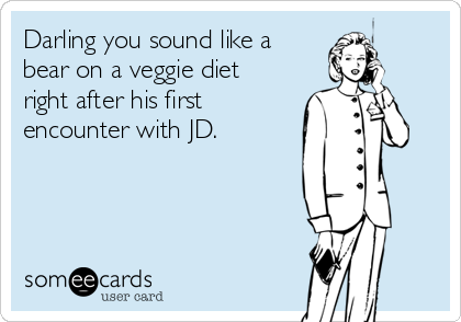 Darling you sound like a  bear on a veggie diet  right after his first encounter with JD.