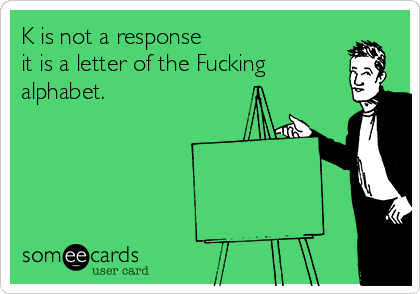 K is not a response it is a letter of the Fucking alphabet.