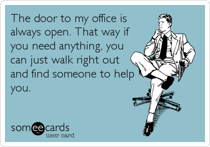 The door to my office is always open. That way if you need anything, you can just walk right out and find someone to help you.
