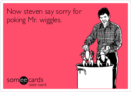 Now steven say sorry for poking Mr. wiggles.
