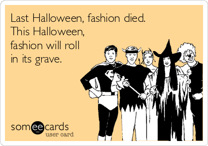 Last Halloween, fashion died.  This Halloween, fashion will roll  in its grave.