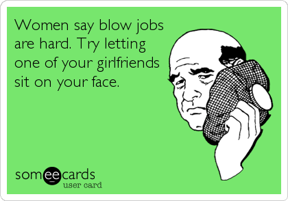 Women say blow jobs are hard. Try letting one of your girlfriends sit on your face.