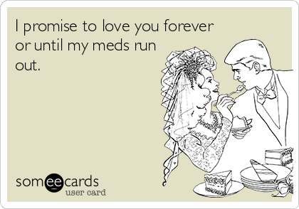 I promise to love you forever or until my meds run out.