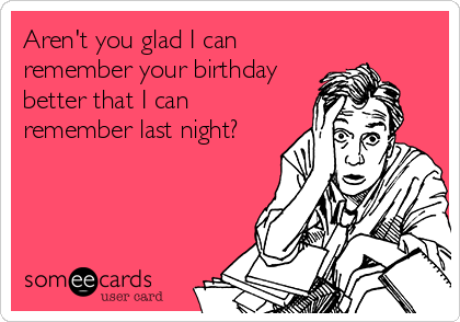 Aren't you glad I can remember your birthday better that I can remember last night?