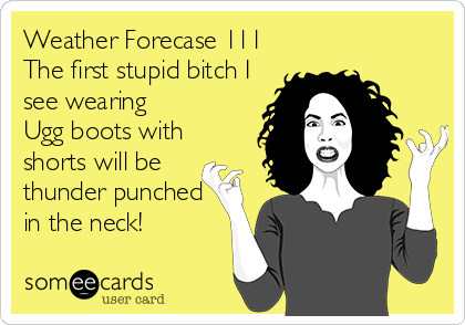 Weather Forecase 111 The first stupid bitch I see wearing Ugg boots with shorts will be thunder punched in the neck!