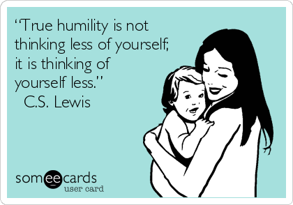 """True humility is not thinking less of yourself; it is thinking of yourself less.""  ? C.S. Lewis"