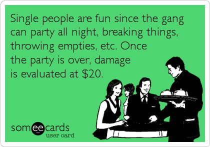Single people are fun since the gang can party all night, breaking things, throwing empties, etc. Once the party is over, damage is evaluated at $20.