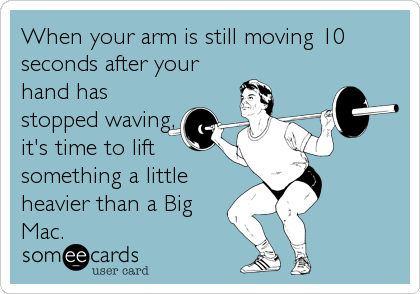 When your arm is still moving 10 seconds after your hand has stopped waving, it's time to lift something a little heavier than a Big<br%2