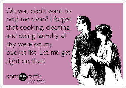 Oh you don't want to help me clean? I forgot that cooking, cleaning, and doing laundry all day were on my bucket list. Let me get r