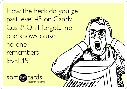 How the heck do you get past level 45 on Candy Cush!? Oh I forgot... no one knows cause no one remembers level 45.