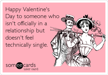 Happy Valentine's Day to someone who isn't officially in a relationship but doesn't feel technically single.